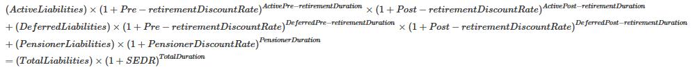 (ActiveLiabilities)×(1+Pre−retirementDiscountRate ) ActivePre−retirementDuration ×(1+Post−retirementDiscountRate ) ActivePost−retirementDuration +(DeferredLiabilities)×(1+Pre−retirementDiscountRate ) DeferredPre−retirementDuration ×(1+Post−retirementDiscountRate ) DeferredPost−retirementDuration +(PensionerLiabilities)×(1+PensionerDiscountRate ) PensionerDuration =(TotalLiabilities)×(1+SEDR ) TotalDuration